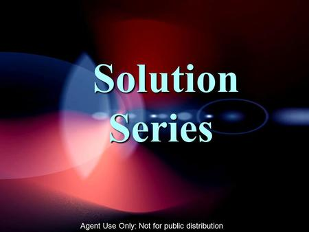 Solution Series Solution Series Agent Use Only: Not for public distribution.