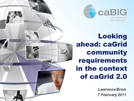 Looking ahead: caGrid community requirements in the context of caGrid 2.0 Lawrence Brem 7 February 2011.