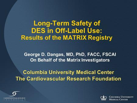 Columbia University Medical Center The Cardiovascular Research Foundation Long-Term Safety of DES in Off-Label Use: Results of the MATRIX Registry George.