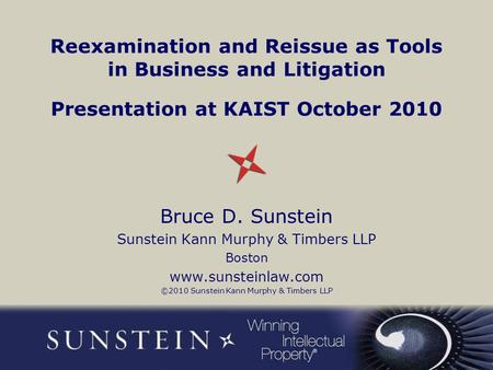 Reexamination and Reissue as Tools in Business and Litigation Presentation at KAIST October 2010 Bruce D. Sunstein Sunstein Kann Murphy & Timbers LLP Boston.