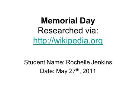 Memorial Day Researched via:   Student Name: Rochelle Jenkins Date: May 27 th, 2011.