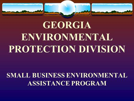 GEORGIA ENVIRONMENTAL PROTECTION DIVISION SMALL BUSINESS ENVIRONMENTAL ASSISTANCE PROGRAM.