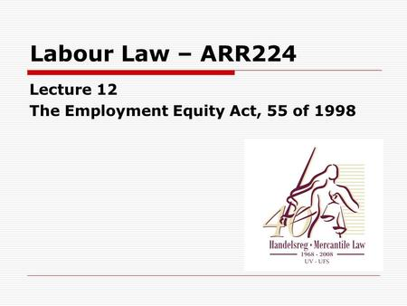 Labour Law – ARR224 Lecture 12 The Employment Equity Act, 55 of 1998.