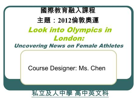 Look into Olympics in London: Uncovering News on Female Athletes Course Designer: Ms. Chen 私立及人中學 高中英文科 國際教育融入課程 主題: 2012 倫敦奧運.