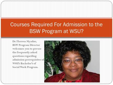 Dr. Theresa Myadze, BSW Program Director welcomes you to peruse the frequently asked questions regarding admission prerequisites of WSU's Bachelor's of.