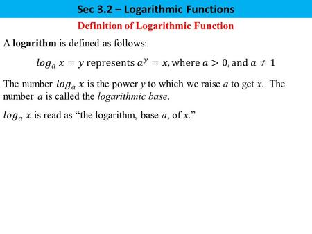 Sec 3.2 – Logarithmic Functions Definition of Logarithmic Function A logarithm is defined as follows: