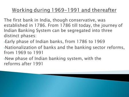 The first bank in India, though conservative, was established in 1786. From 1786 till today, the journey of Indian Banking System can be segregated into.