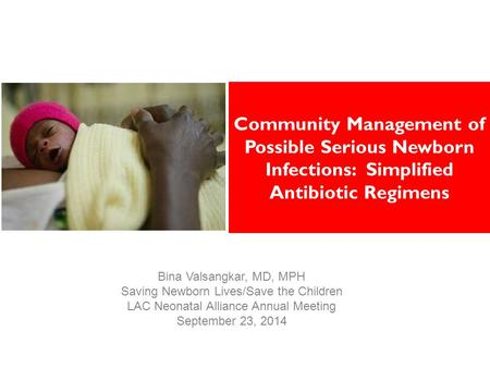 Community Management of Possible Serious Newborn Infections: Simplified Antibiotic Regimens Bina Valsangkar, MD, MPH Saving Newborn Lives/Save the Children.