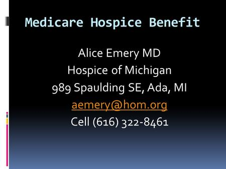 Medicare Hospice Benefit Alice Emery MD Hospice of Michigan 989 Spaulding SE, Ada, MI Cell (616) 322-8461.