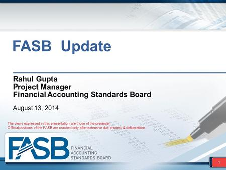 FASB Update Rahul Gupta Project Manager Financial Accounting Standards Board August 13, 2014 1 The views expressed in this presentation are those of the.