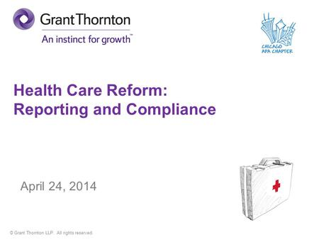 © Grant Thornton LLP. All rights reserved. Health Care Reform: Reporting and Compliance April 24, 2014.