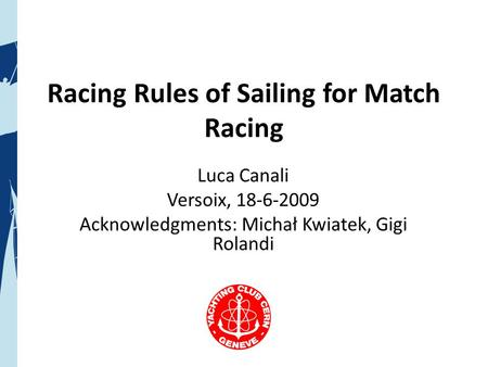 Racing Rules of Sailing for Match Racing Luca Canali Versoix, 18-6-2009 Acknowledgments: Michał Kwiatek, Gigi Rolandi.