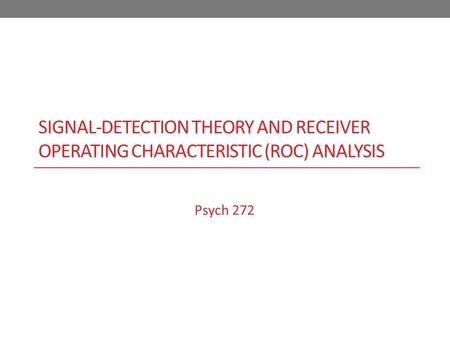 SIGNAL-DETECTION THEORY AND RECEIVER OPERATING CHARACTERISTIC (ROC) ANALYSIS Psych 272.