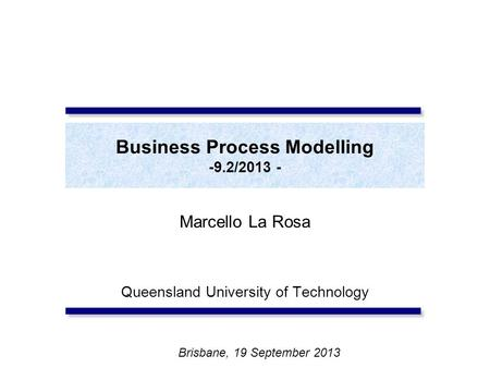 Business Process Modelling -9.2/2013 - Marcello La Rosa Queensland University of Technology Brisbane, 19 September 2013.