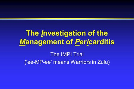 The Investigation of the Management of Pericarditis The IMPI Trial ('ee-MP-ee' means Warriors in Zulu)