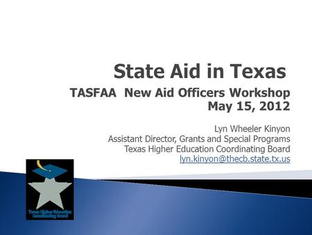 TASFAA New Aid Officers Workshop May 15, 2012 Lyn Wheeler Kinyon Assistant Director, Grants and Special Programs Texas Higher Education Coordinating Board.