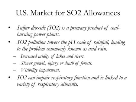 U.S. Market for SO2 Allowances Sulfur dioxide (SO2) is a primary product of coal- burning power plants. SO2 pollution lowers the pH scale of rainfall,