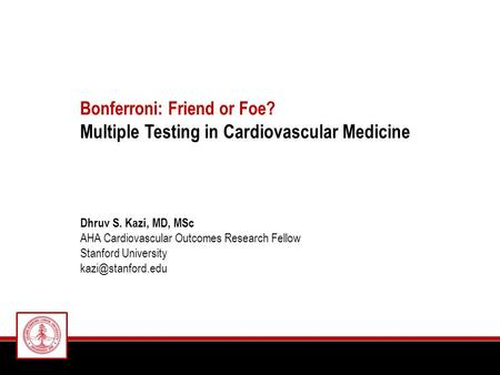 Bonferroni: Friend or Foe? Multiple Testing in Cardiovascular Medicine Dhruv S. Kazi, MD, MSc AHA Cardiovascular Outcomes Research Fellow Stanford University.
