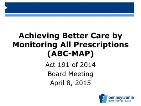 Achieving Better Care by Monitoring All Prescriptions (ABC-MAP) Act 191 of 2014 Board Meeting April 8, 2015.