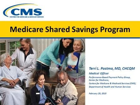 Medicare Shared Savings Program Terri L. Postma, MD, CHCQM Medical Officer Performance-Based Payment Policy Group, Center for Medicare, Centers for Medicare.