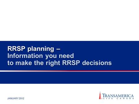 JANUARY 2012 RRSP planning – Information you need to make the right RRSP decisions.