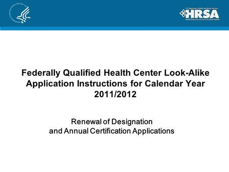 Federally Qualified Health Center Look-Alike Application Instructions for Calendar Year 2011/2012 Renewal of Designation and Annual Certification Applications.