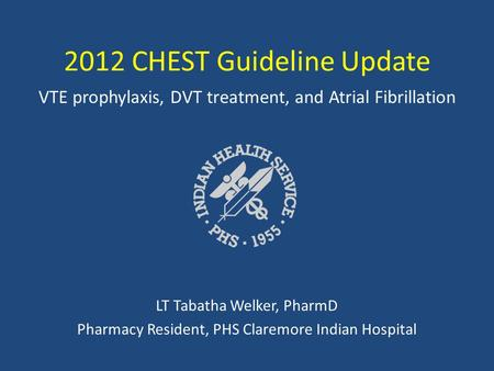 2012 CHEST Guideline Update VTE prophylaxis, DVT treatment, and Atrial Fibrillation LT Tabatha Welker, PharmD Pharmacy Resident, PHS Claremore Indian Hospital.