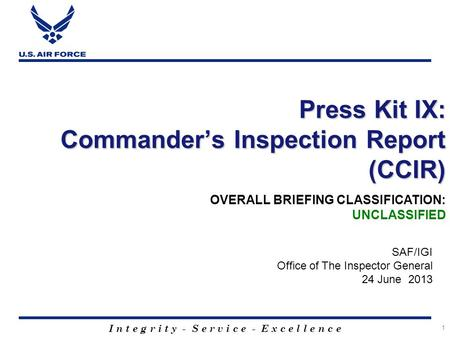 I n t e g r i t y - S e r v i c e - E x c e l l e n c e 1 Press Kit IX: Commander's Inspection Report (CCIR) SAF/IGI Office of The Inspector General 24.