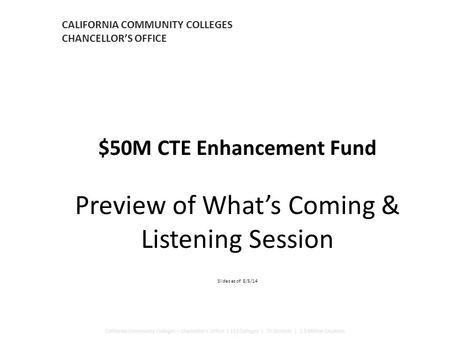 CALIFORNIA COMMUNITY COLLEGES CHANCELLOR'S OFFICE $50M CTE Enhancement Fund Preview of What's Coming & Listening Session Slides as of 8/5/14 California.