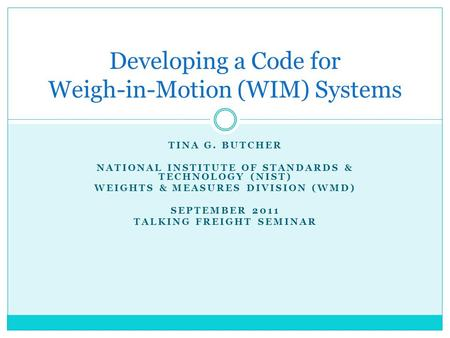 TINA G. BUTCHER NATIONAL INSTITUTE OF STANDARDS & TECHNOLOGY (NIST) WEIGHTS & MEASURES DIVISION (WMD) SEPTEMBER 2011 TALKING FREIGHT SEMINAR Developing.