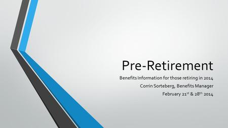 Pre-Retirement Benefits Information for those retiring in 2014 Corrin Sorteberg, Benefits Manager February 21 st & 28 th 2014.