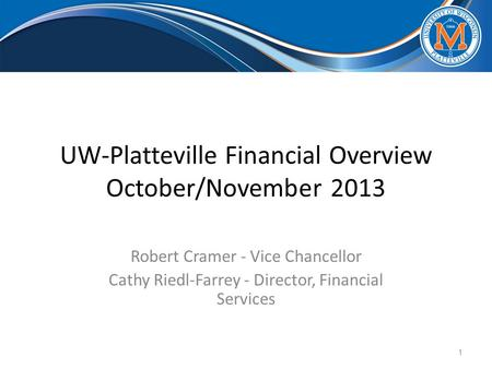 UW-Platteville Financial Overview October/November 2013 Robert Cramer - Vice Chancellor Cathy Riedl-Farrey - Director, Financial Services 1.