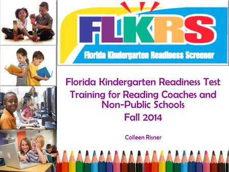Florida Kindergarten Readiness Test Training for Reading Coaches and Non-Public Schools Fall 2014 Colleen Risner.