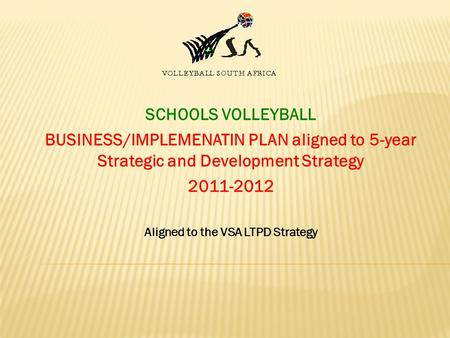 SCHOOLS VOLLEYBALL BUSINESS/IMPLEMENATIN PLAN aligned to 5-year Strategic and Development Strategy 2011-2012 Aligned to the VSA LTPD Strategy.