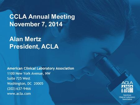 CCLA Annual Meeting November 7, 2014 Alan Mertz President, ACLA American Clinical Laboratory Association 1100 New York Avenue, NW Suite 725 West Washington,