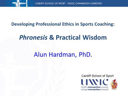 Developing Professional Ethics in Sports Coaching: Phronesis & Practical Wisdom Alun Hardman, PhD. Cardiff School of Sport.