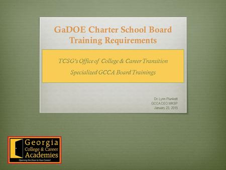 GaDOE Charter School Board Training Requirements Dr. Lynn Plunkett GCCA CEO WKSP January 23, 2015 TCSG's Office of College & Career Transition Specialized.
