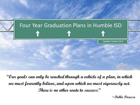 "Four Year Graduation Plans in Humble ISD Updated October 2014 ""Our goals can only be reached through a vehicle of a plan, in which we must fervently believe,"
