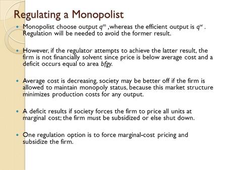 Regulating a Monopolist Monopolist choose output q m,whereas the efficient output is q w. Regulation will be needed to avoid the former result. However,