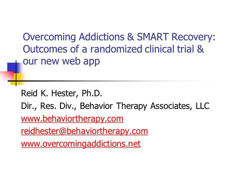 Overcoming Addictions & SMART Recovery: Outcomes of a randomized clinical trial & our new web app Reid K. Hester, Ph.D. Dir., Res. Div., Behavior Therapy.