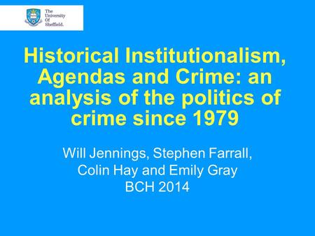 Historical Institutionalism, Agendas and Crime: an analysis of the politics of crime since 1979 Will Jennings, Stephen Farrall, Colin Hay and Emily Gray.