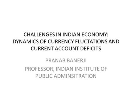 CHALLENGES IN INDIAN ECONOMY: DYNAMICS OF CURRENCY FLUCTATIONS AND CURRENT ACCOUNT DEFICITS PRANAB BANERJI PROFESSOR, INDIAN INSTITUTE OF PUBLIC ADMINSITRATION.