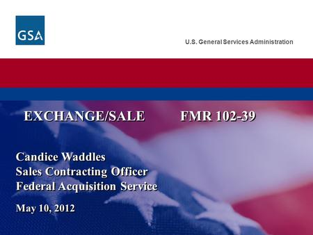 U.S. General Services Administration Candice Waddles Sales Contracting Officer Federal Acquisition Service May 10, 2012 EXCHANGE/SALEFMR 102-39.