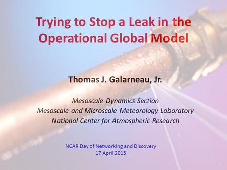 Trying to Stop a Leak in the Operational Global Model Thomas J. Galarneau, Jr. Mesoscale Dynamics Section Mesoscale and Microscale Meteorology Laboratory.