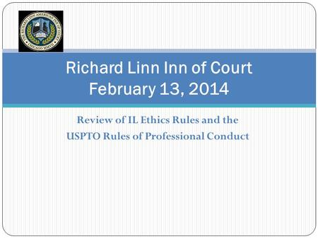 Review of IL Ethics Rules and the USPTO Rules of Professional Conduct Richard Linn Inn of Court February 13, 2014.
