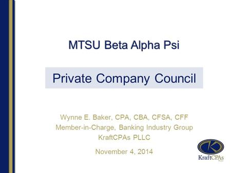 Private Company Council Wynne E. Baker, CPA, CBA, CFSA, CFF Member-in-Charge, Banking Industry Group KraftCPAs PLLC November 4, 2014 MTSU Beta Alpha Psi.