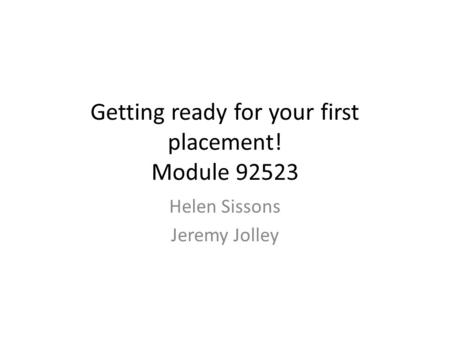 Getting ready for your first placement! Module 92523 Helen Sissons Jeremy Jolley.
