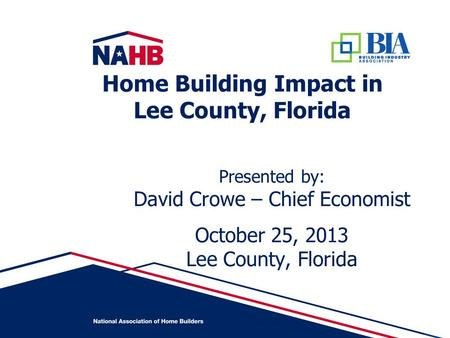 Presented by: David Crowe – Chief Economist October 25, 2013 Lee County, Florida Home Building Impact in Lee County, Florida.