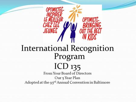 International Recognition Program ICD 135 From Your Board of Directors Our 5 Year Plan Adopted at the 93 rd Annual Convention in Baltimore.