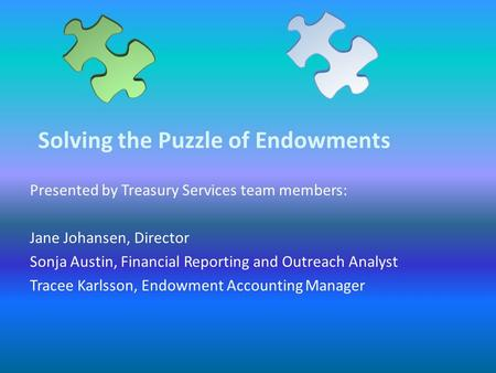 Solving the Puzzle of Endowments Presented by Treasury Services team members: Jane Johansen, Director Sonja Austin, Financial Reporting and Outreach Analyst.